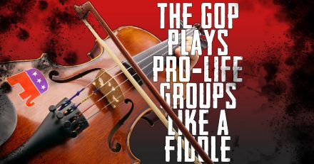 Republican Establishment Plays Pro-Life Organizations Like a Fiddle