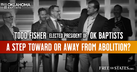 Todd Fisher Elected President of OK Baptists. A Step Toward or Away From Abolition?