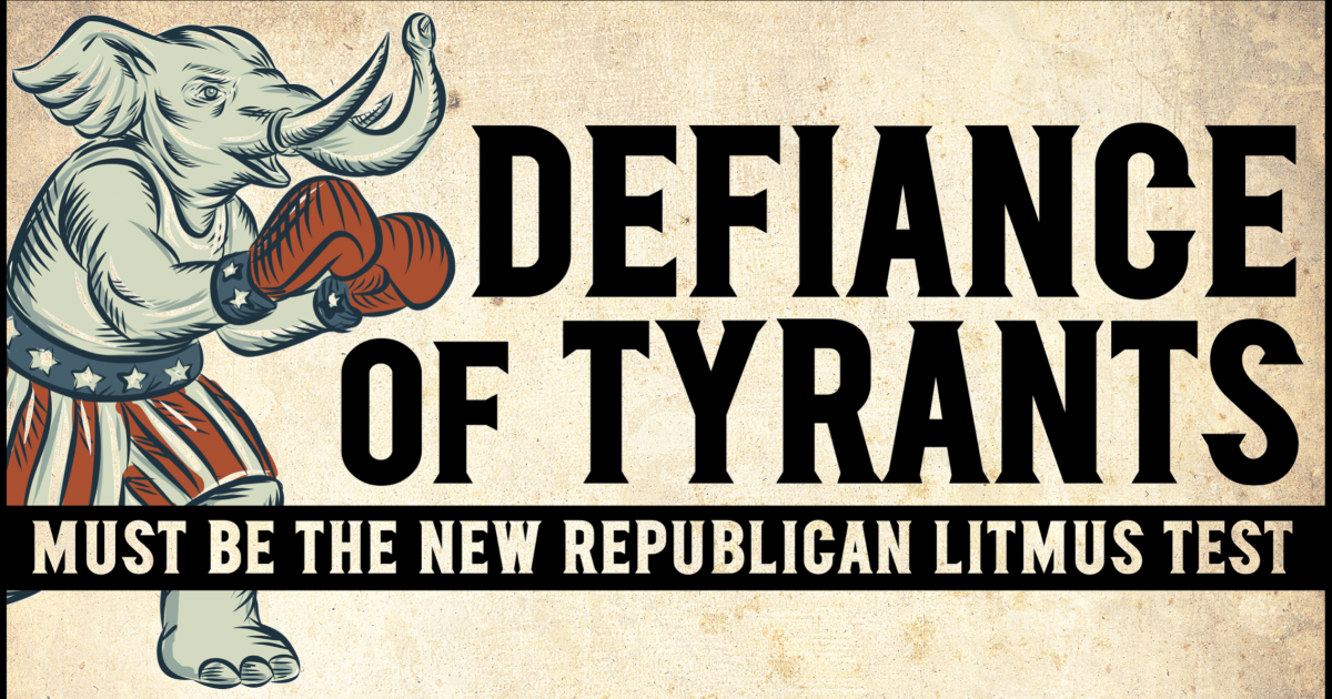 Defiance of Tyrants Must Be the New Republican Litmus Test
